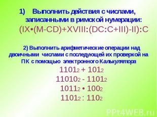 Выполнить действия с числами, записанными в римской нумерации: (IX•(M-CD)+XVIII: