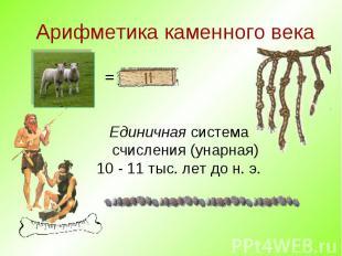 Арифметика каменного века Единичная система счисления (унарная) 10 - 11 тыс. лет