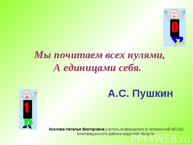 Мы почитаем всех нулями, А единицами себя. А.С. Пушкин