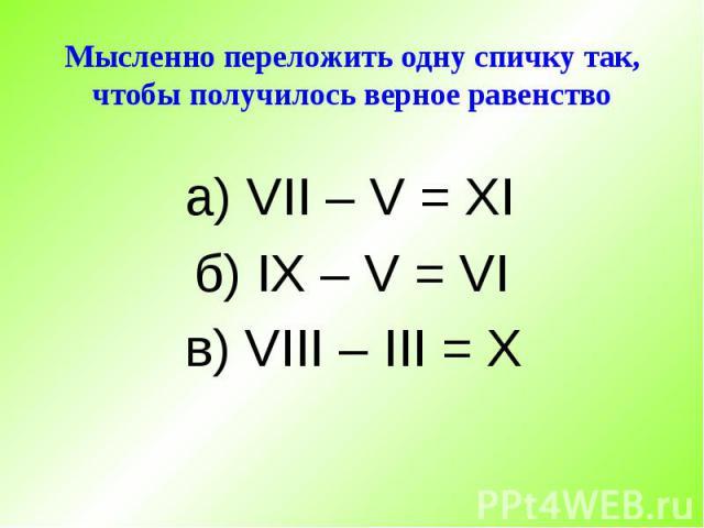 Мысленно переложить одну спичку так, чтобы получилось верное равенство а) VII – V = XI б) IX – V = VI в) VIII – III = X