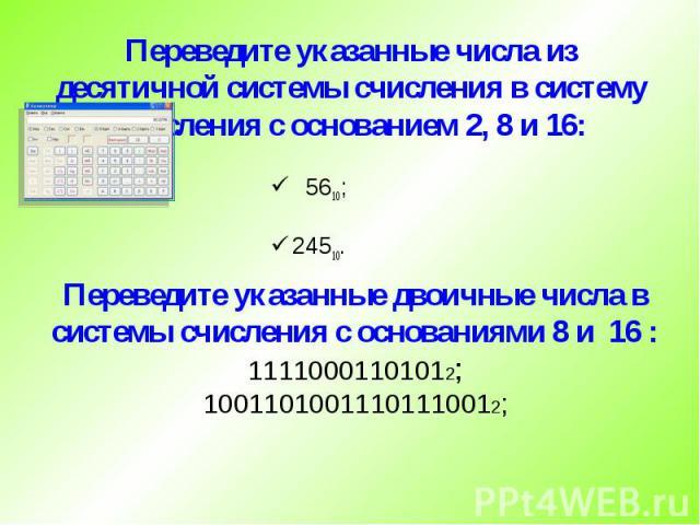 Переведите указанные числа из десятичной системы счисления в систему счисления с основанием 2, 8 и 16: 5610; 24510.