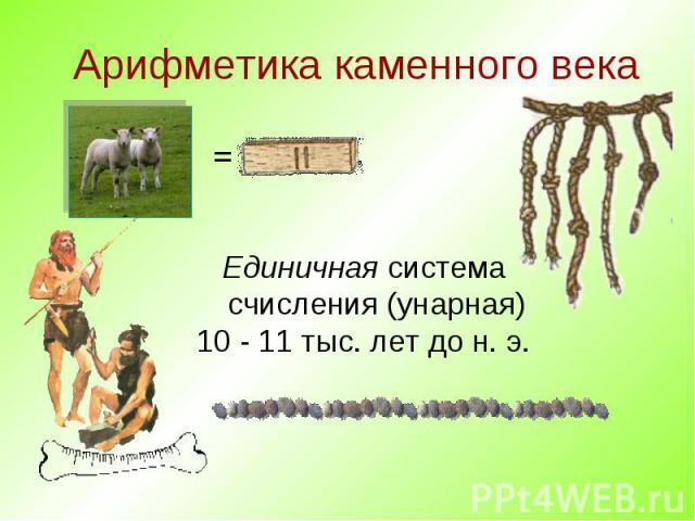 Арифметика каменного века Единичная система счисления (унарная) 10 - 11 тыс. лет до н. э.