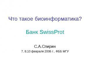 Что такое биоинформатика? Банк SwissProt С.А.Спирин 7, 8,10 февраля 2006 г., ФББ