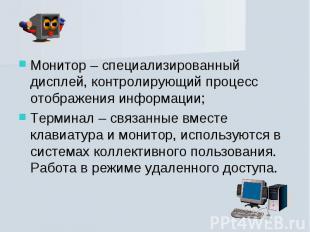 Монитор – специализированный дисплей, контролирующий процесс отображения информа