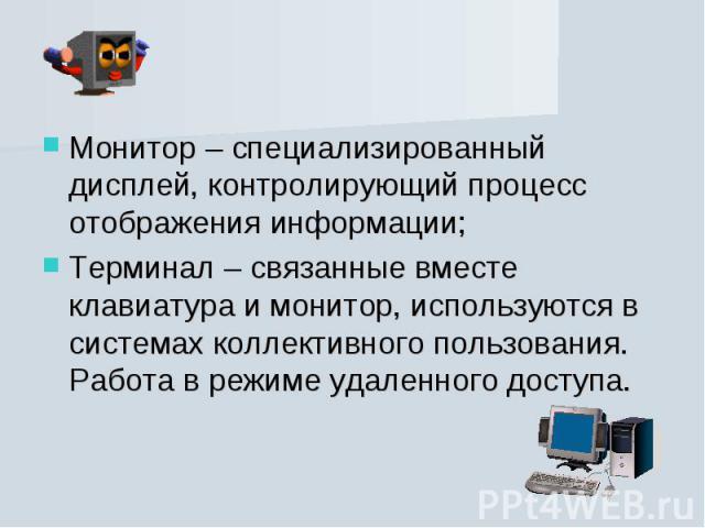 Монитор – специализированный дисплей, контролирующий процесс отображения информации; Монитор – специализированный дисплей, контролирующий процесс отображения информации; Терминал – связанные вместе клавиатура и монитор, используются в системах колле…