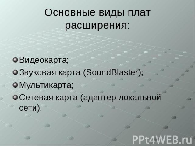 Основные виды плат расширения: Видеокарта; Звуковая карта (SoundBlaster); Мультикарта; Сетевая карта (адаптер локальной сети).