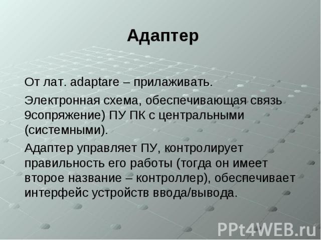 Адаптер От лат. adaptare – прилаживать. Электронная схема, обеспечивающая связь 9сопряжение) ПУ ПК с центральными (системными). Адаптер управляет ПУ, контролирует правильность его работы (тогда он имеет второе название – контроллер), обеспечивает ин…