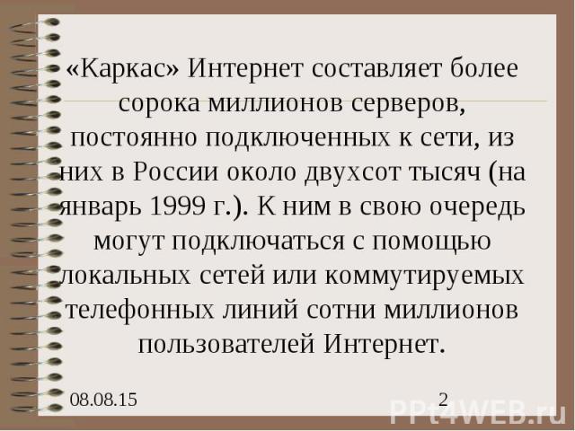 «Каркас» Интернет составляет более сорока миллионов серверов, постоянно подключенных к сети, из них в России около двухсот тысяч (на январь 1999 г.). К ним в свою очередь могут подключаться с помощью локальных сетей или коммутируемых телефонных лини…