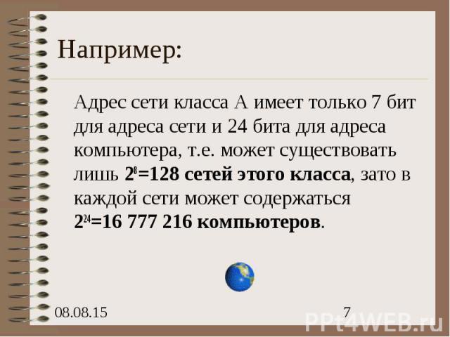 Например: Адрес сети класса А имеет только 7 бит для адреса сети и 24 бита для адреса компьютера, т.е. может существовать лишь 28=128 сетей этого класса, зато в каждой сети может содержаться 224=16 777 216 компьютеров.