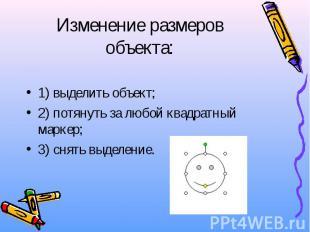 Изменение размеров объекта: 1) выделить объект; 2) потянуть за любой квадратный