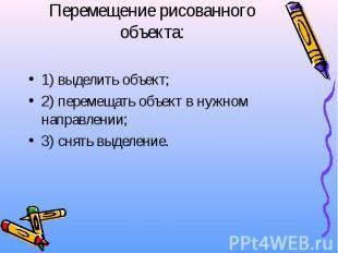Перемещение рисованного объекта: 1) выделить объект; 2) перемещать объект в нужн