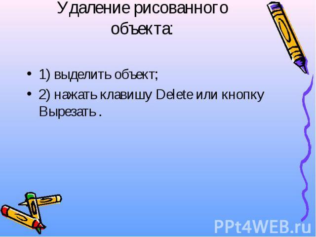 Удаление рисованного объекта: 1) выделить объект; 2) нажать клавишу Delete или кнопку Вырезать .