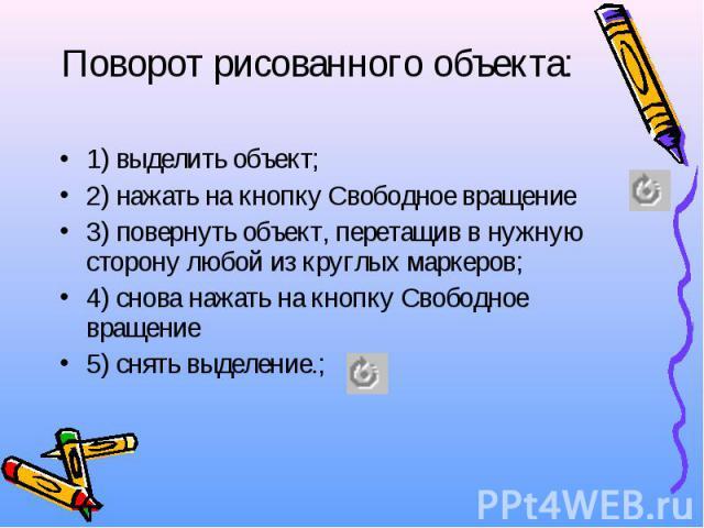 Поворот рисованного объекта: 1) выделить объект; 2) нажать на кнопку Свободное вращение 3) повернуть объект, перетащив в нужную сторону любой из круглых маркеров; 4) снова нажать на кнопку Свободное вращение 5) снять выделение.;