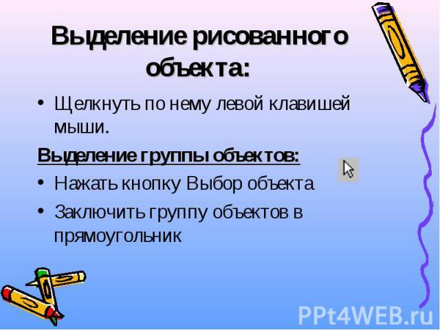 Выделение рисованного объекта: Щелкнуть по нему левой клавишей мыши. Выделение группы объектов: Нажать кнопку Выбор объекта Заключить группу объектов в прямоугольник