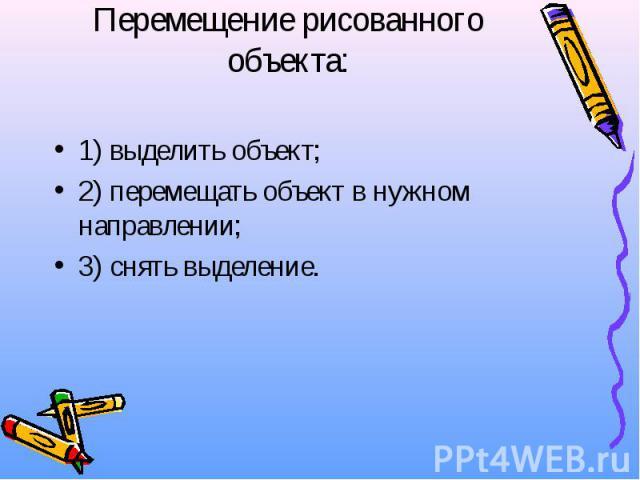 Перемещение рисованного объекта: 1) выделить объект; 2) перемещать объект в нужном направлении; 3) снять выделение.