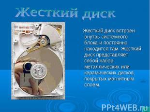 Жесткий диск встроен внутрь системного блока и постоянно находится там. Жесткий