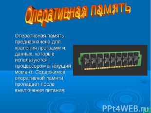Оперативная память предназначена для хранения программ и данных, которые использ