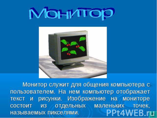 Монитор служит для общения компьютера с пользователем. На нем компьютер отображает текст и рисунки. Изображение на мониторе состоит из отдельных маленьких точек, называемых пикселями. Монитор служит для общения компьютера с пользователем. На нем ком…