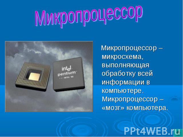 Микропроцессор – микросхема, выполняющая обработку всей информации в компьютере. Микропроцессор – «мозг» компьютера.