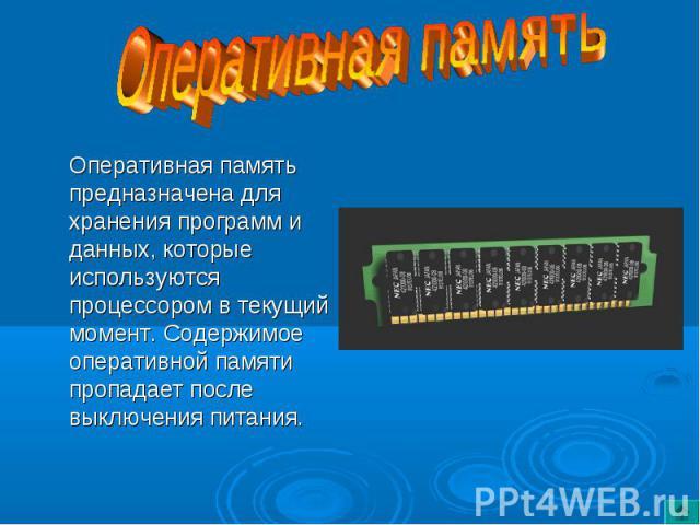 Оперативная память предназначена для хранения программ и данных, которые используются процессором в текущий момент. Содержимое оперативной памяти пропадает после выключения питания. Оперативная память предназначена для хранения программ и данных, ко…