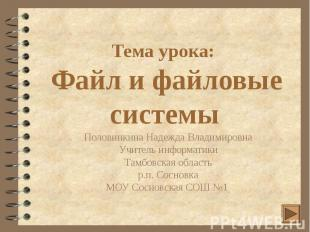 Тема урока: Файл и файловые системы Половинкина Надежда Владимировна Учитель инф