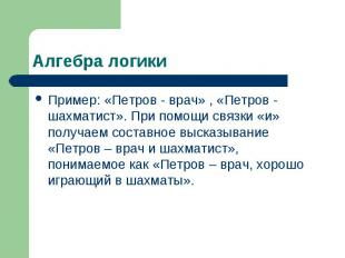 Алгебра логики Пример: «Петров - врач» , «Петров - шахматист». При помощи связки