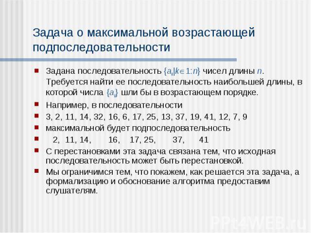 Задача о максимальной возрастающей подпоследовательности Задана последовательность {ak|k 1:n} чисел длины n. Требуется найти ее последовательность наибольшей длины, в которой числа {ak} шли бы в возрастающем порядке. Например, в последовательности 3…