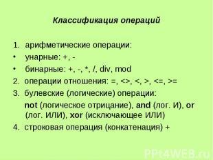 Классификация операций арифметические операции: унарные: +, - бинарные: +, -, *,
