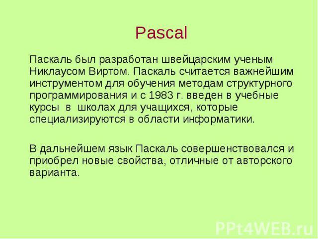 Pascal Паскаль был разработан швейцарским ученым Никлаусом Виртом. Паскаль считается важнейшим инструментом для обучения методам структурного программирования и с 1983 г. введен в учебные курсы в школах для учащихся, которые специализируются в облас…