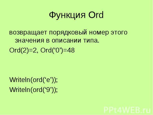 Функция Ord возвращает порядковый номер этого значения в описании типа. Ord(2)=2, Ord('0')=48 Writeln(ord('e')); Writeln(ord('9'));