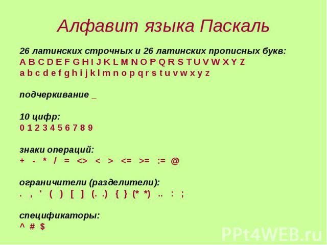 Алфавит языка Паскаль 26 латинских строчных и 26 латинских прописных букв: A B C D E F G H I J K L M N O P Q R S T U V W X Y Z a b c d e f g h i j k l m n o p q r s t u v w x y z подчеркивание _ 10 цифр: 0 1 2 3 4 5 6 7 8 9 знаки операций: + - * / =…