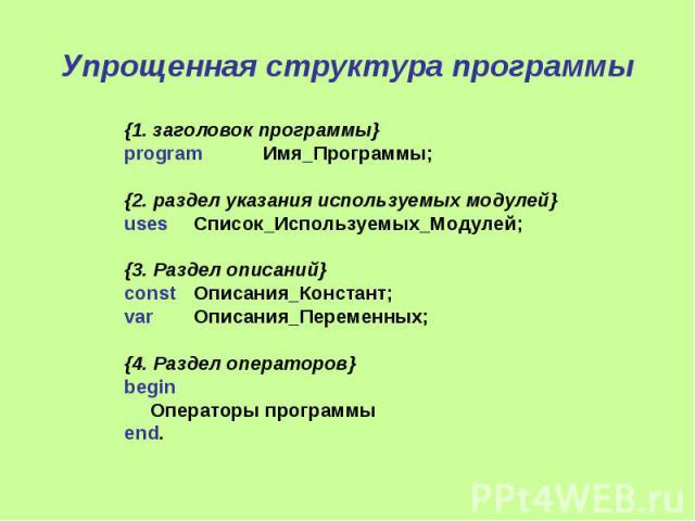 Упрощенная структура программы {1. заголовок программы} program Имя_Программы; {2. раздел указания используемых модулей} uses Список_Используемых_Модулей; {3. Раздел описаний} const Описания_Констант; var Описания_Переменных; {4. Раздел операторов} …