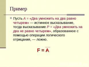 Пример Пусть А = «Два умножить на два равно четырем» — истинное высказывание, то