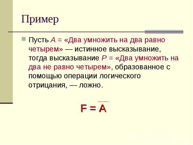 Пример Пусть А = «Два умножить на два равно четырем» — истинное высказывание, тогда высказывание Р = «Два умножить на два не равно четырем», образованное с помощью операции логического отрицания, — ложно.