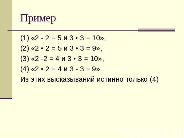 Пример (1) «2 - 2 = 5 и 3 • 3 = 10», (2) «2 • 2 = 5 и 3 • 3 = 9», (3) «2 -2 = 4 и 3 • 3 = 10», (4) «2 • 2 = 4 и 3 - 3 = 9». Из этих высказываний истинно только (4)