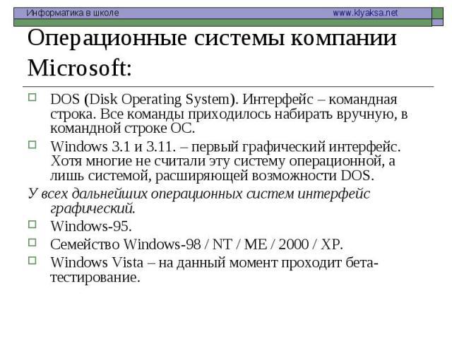 Операционные системы компании Microsoft: DOS (Disk Operating System). Интерфейс – командная строка. Все команды приходилось набирать вручную, в командной строке ОС. Windows 3.1 и 3.11. – первый графический интерфейс. Хотя многие не считали эту систе…