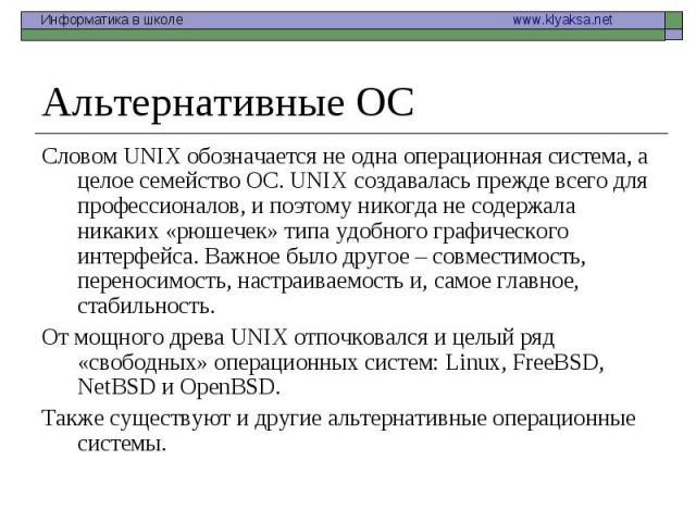Альтернативные ОС Словом UNIX обозначается не одна операционная система, а целое семейство ОС. UNIX создавалась прежде всего для профессионалов, и поэтому никогда не содержала никаких «рюшечек» типа удобного графического интерфейса. Важное было друг…