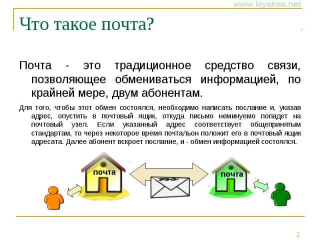 Что такое почта? Почта - это традиционное средство связи, позволяющее обмениваться информацией, по крайней мере, двум абонентам. Для того, чтобы этот обмен состоялся, необходимо написать послание и, указав адрес, опустить в почтовый ящик, откуда пис…