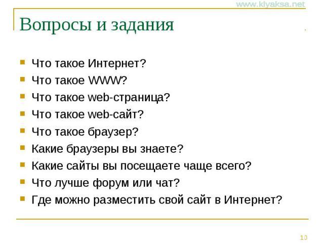 Вопросы и задания Что такое Интернет? Что такое WWW? Что такое web-страница? Что такое web-сайт? Что такое браузер? Какие браузеры вы знаете? Какие сайты вы посещаете чаще всего? Что лучше форум или чат? Где можно разместить свой сайт в Интернет?