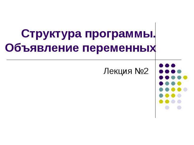 Структура программы. Объявление переменных Лекция №2
