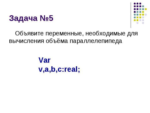 Задача №5 Объявите переменные, необходимые для вычисления объёма параллелепипеда