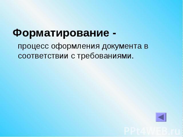 Форматирование - процесс оформления документа в соответствии с требованиями.