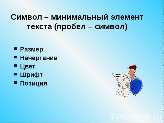 Символ – минимальный элемент текста (пробел – символ) Размер Начертание Цвет Шрифт Позиция