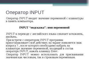 Оператор INPUT вводит значение переменной с клавиатуры в память компьютера. Опер