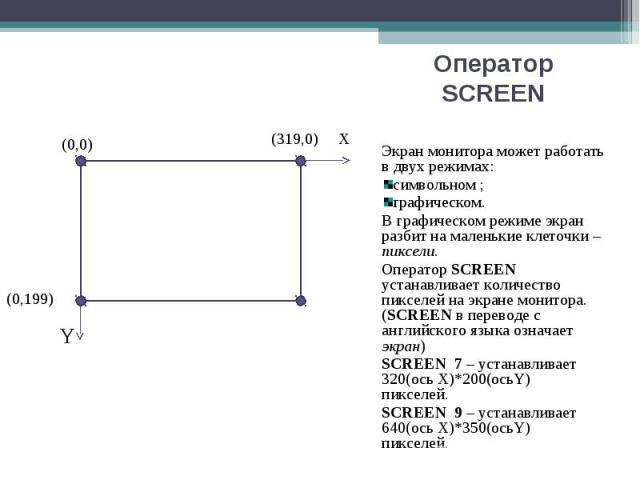 Экран монитора может работать в двух режимах: Экран монитора может работать в двух режимах: символьном ; графическом. В графическом режиме экран разбит на маленькие клеточки – пиксели. Оператор SCREEN устанавливает количество пикселей на экране мони…