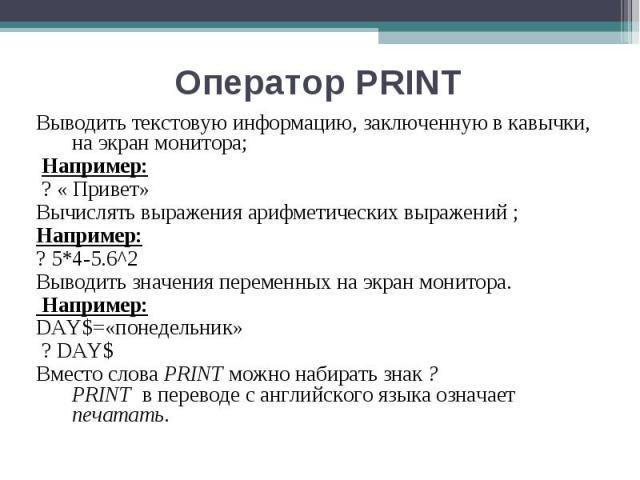 Выводить текстовую информацию, заключенную в кавычки, на экран монитора; Выводить текстовую информацию, заключенную в кавычки, на экран монитора; Например: ? « Привет» Вычислять выражения арифметических выражений ; Например: ? 5*4-5.6^2 Выводить зна…