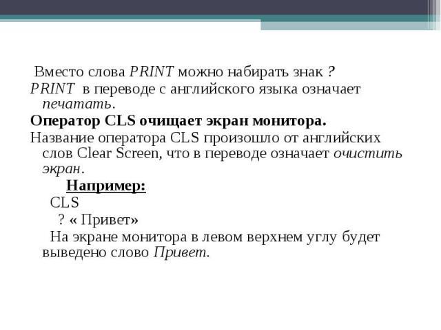 Вместо слова PRINT можно набирать знак ? Вместо слова PRINT можно набирать знак ? PRINT в переводе с английского языка означает печатать. Оператор CLS очищает экран монитора. Название оператора CLS произошло от английских слов Clear Screen, что в пе…