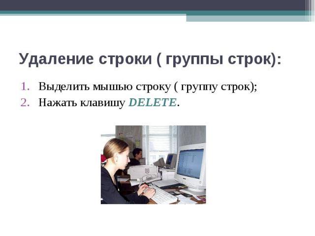 Выделить мышью строку ( группу строк); Выделить мышью строку ( группу строк); Нажать клавишу DELETE.