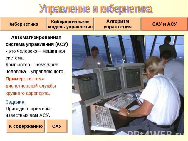 Автоматизированная Автоматизированная система управления (АСУ) - это человеко – машинная система. Компьютер – помощник человека – управляющего. Пример: система диспетчерской службы крупного аэропорта. Задание. Приведите примеры известных вам АСУ.