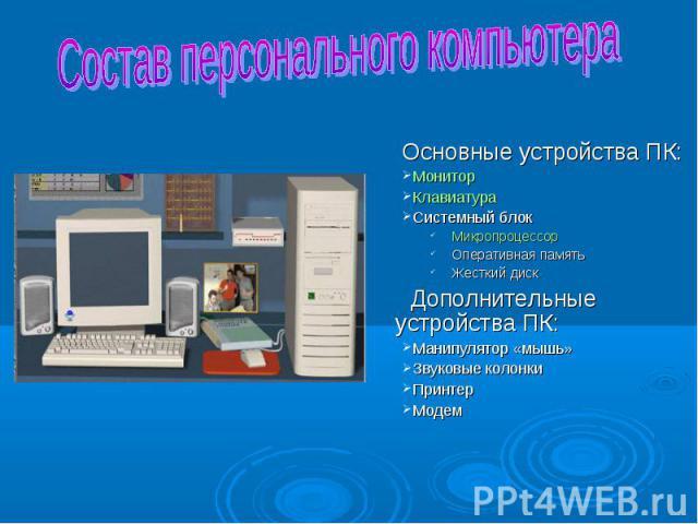 Основные устройства ПК: Основные устройства ПК: Монитор Клавиатура Системный блок Микропроцессор Оперативная память Жесткий диск Дополнительные устройства ПК: Манипулятор «мышь» Звуковые колонки Принтер Модем